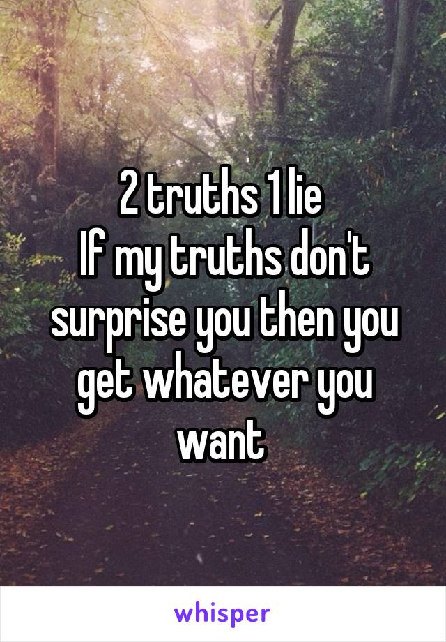 2 truths 1 lie  If my truths don't surprise you then you get whatever you want