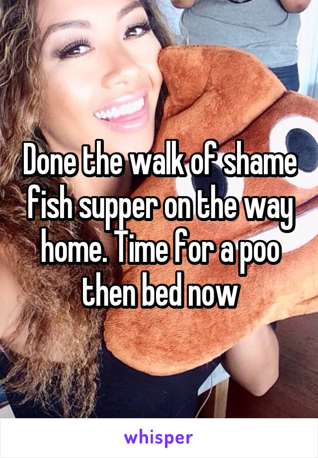 Done the walk of shame fish supper on the way home. Time for a poo then bed now