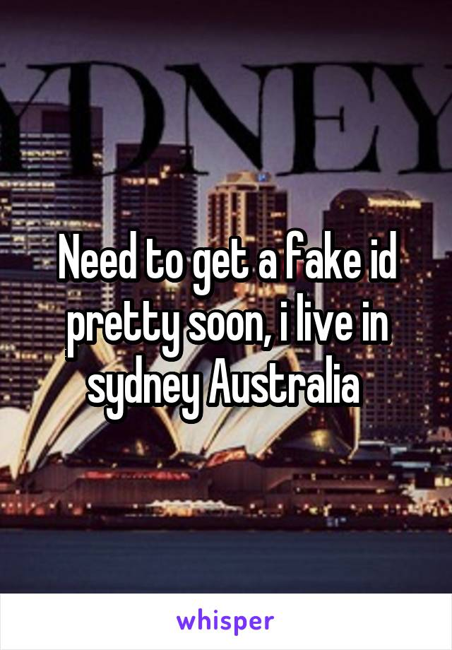 Need to get a fake id pretty soon, i live in sydney Australia