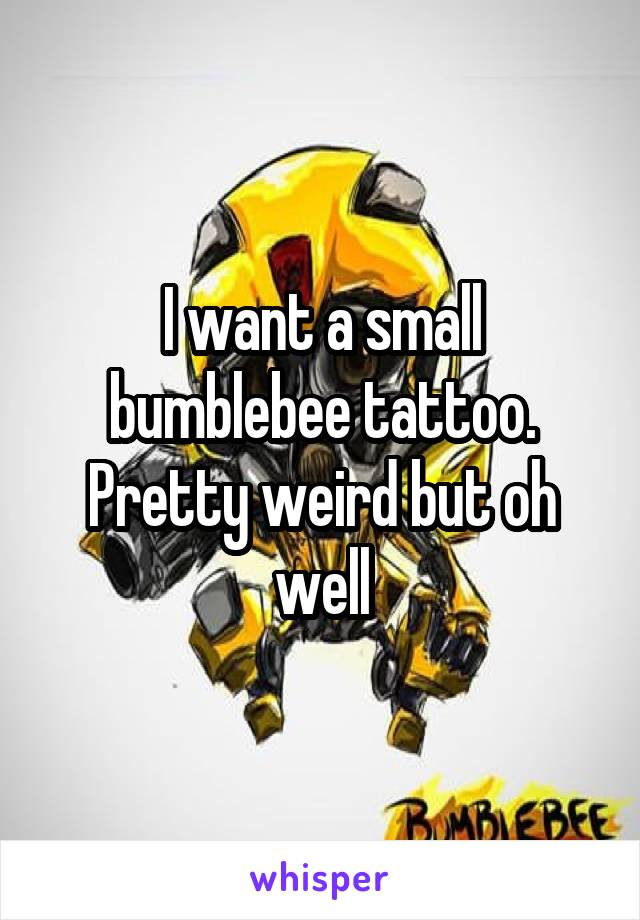 I want a small bumblebee tattoo. Pretty weird but oh well