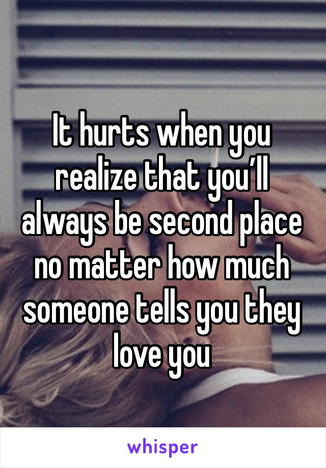 It hurts when you realize that you'll always be second place no matter how much someone tells you they love you