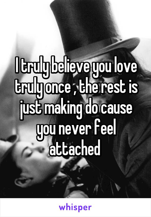 I truly believe you love truly once , the rest is just making do cause you never feel attached