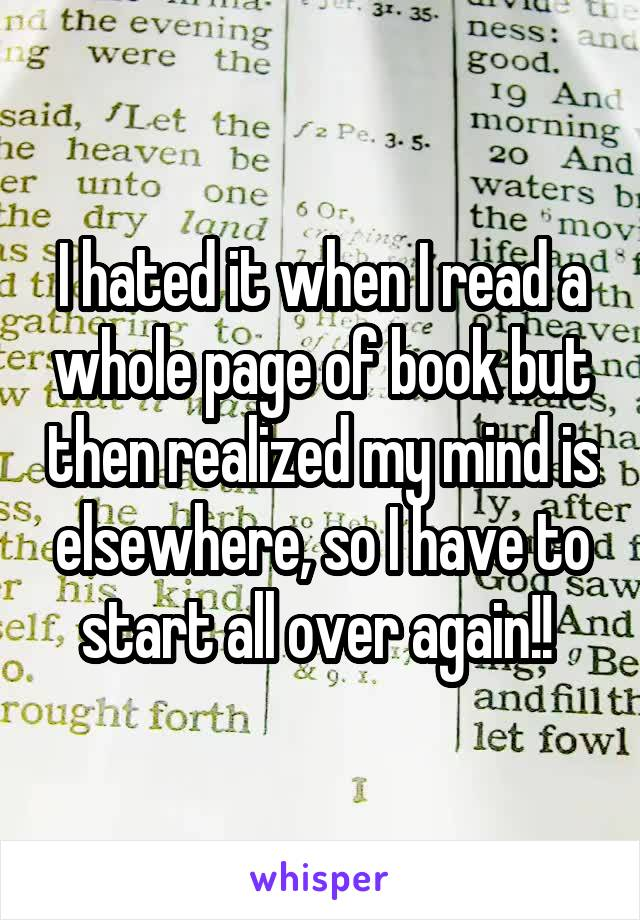 I hated it when I read a whole page of book but then realized my mind is elsewhere, so I have to start all over again!!