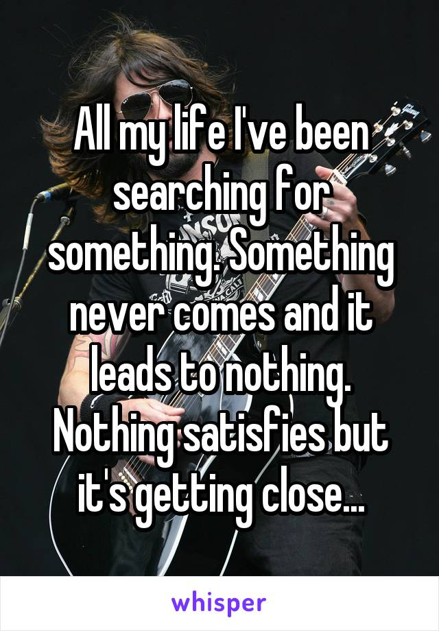All my life I've been searching for something. Something never comes and it leads to nothing. Nothing satisfies but it's getting close...