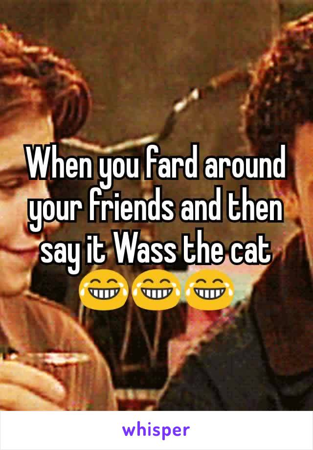 When you fard around your friends and then say it Wass the cat 😂😂😂