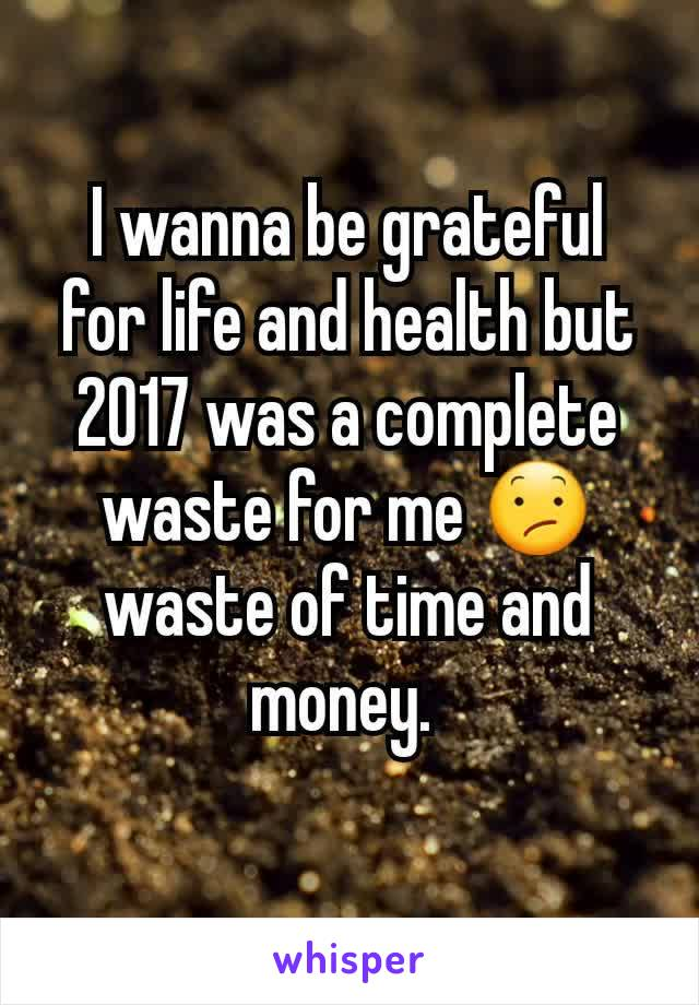 I wanna be grateful for life and health but 2017 was a complete waste for me 😕 waste of time and money.