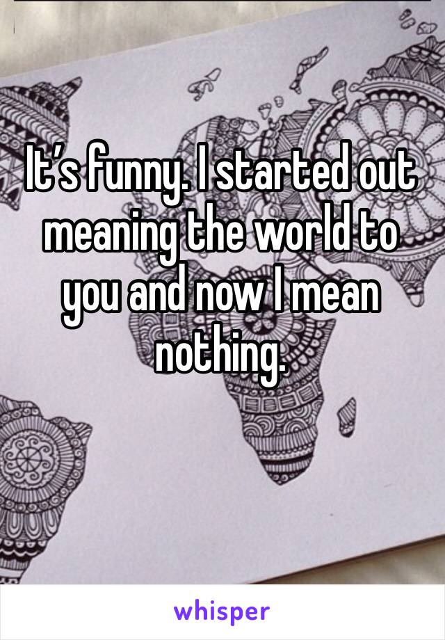 It's funny. I started out meaning the world to you and now I mean nothing.