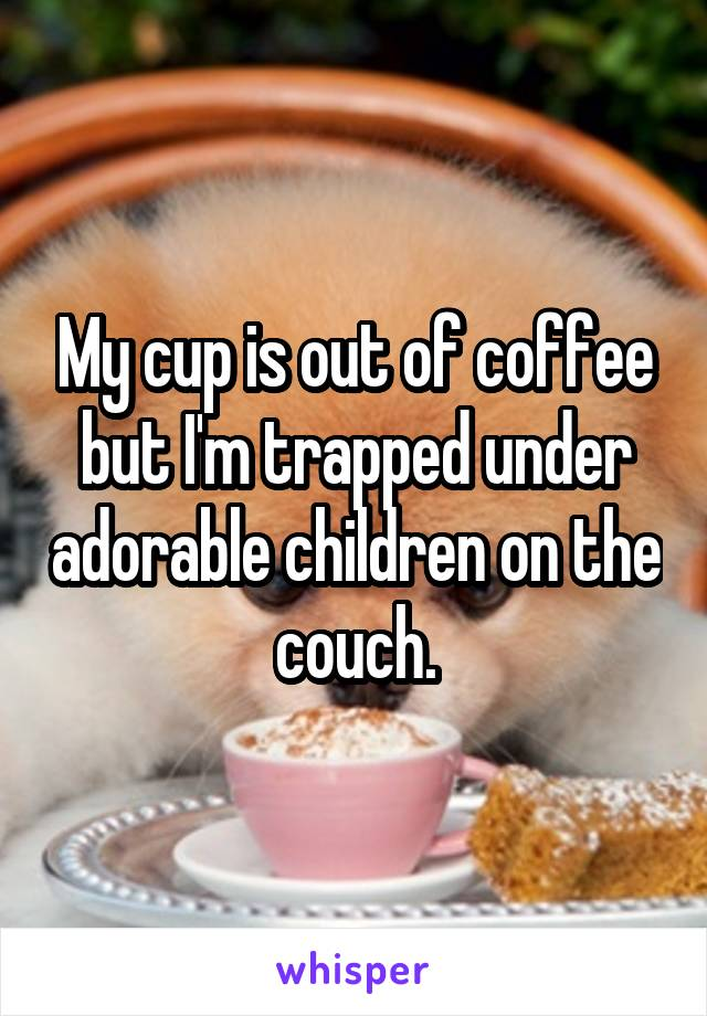 My cup is out of coffee but I'm trapped under adorable children on the couch.