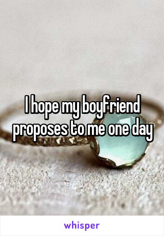 I hope my boyfriend proposes to me one day
