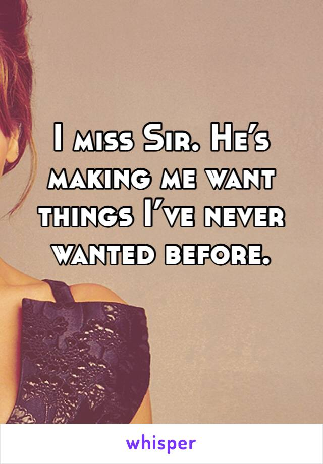 I miss Sir. He's making me want  things I've never wanted before.