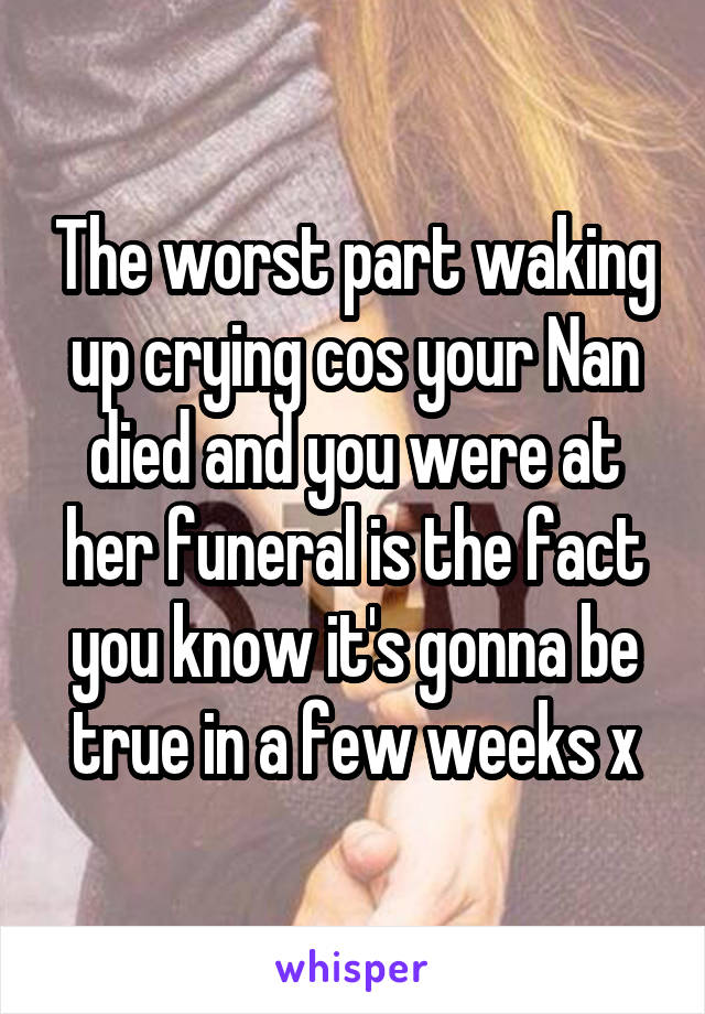 The worst part waking up crying cos your Nan died and you were at her funeral is the fact you know it's gonna be true in a few weeks x