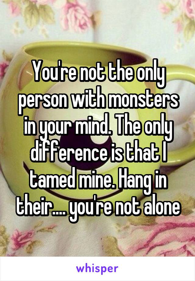 You're not the only person with monsters in your mind. The only difference is that I tamed mine. Hang in their.... you're not alone