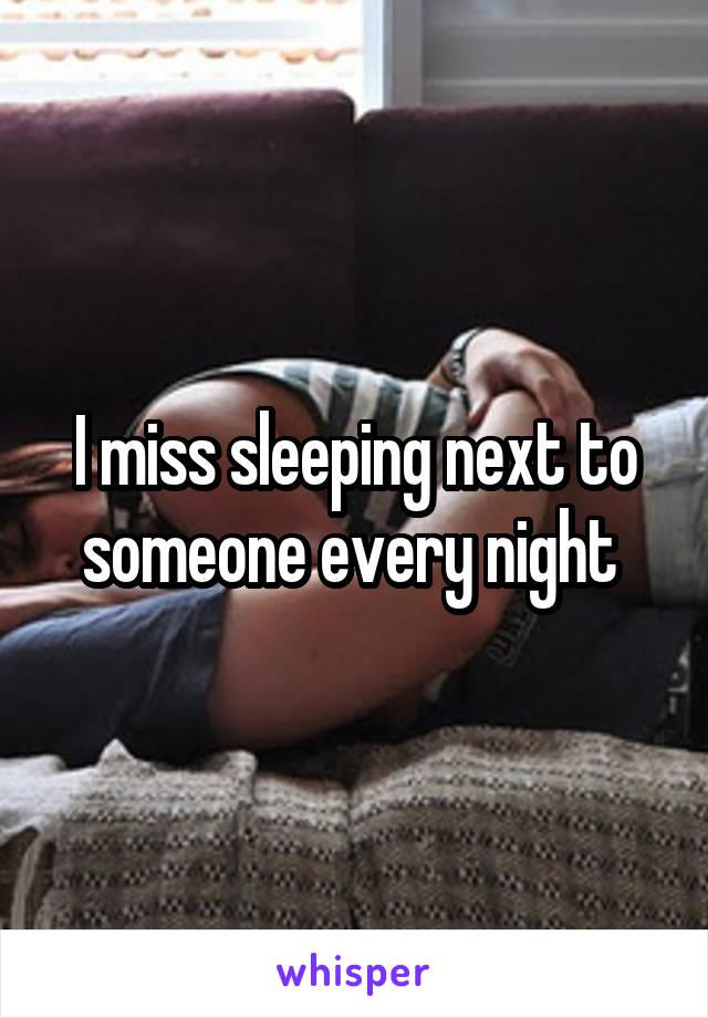 I miss sleeping next to someone every night