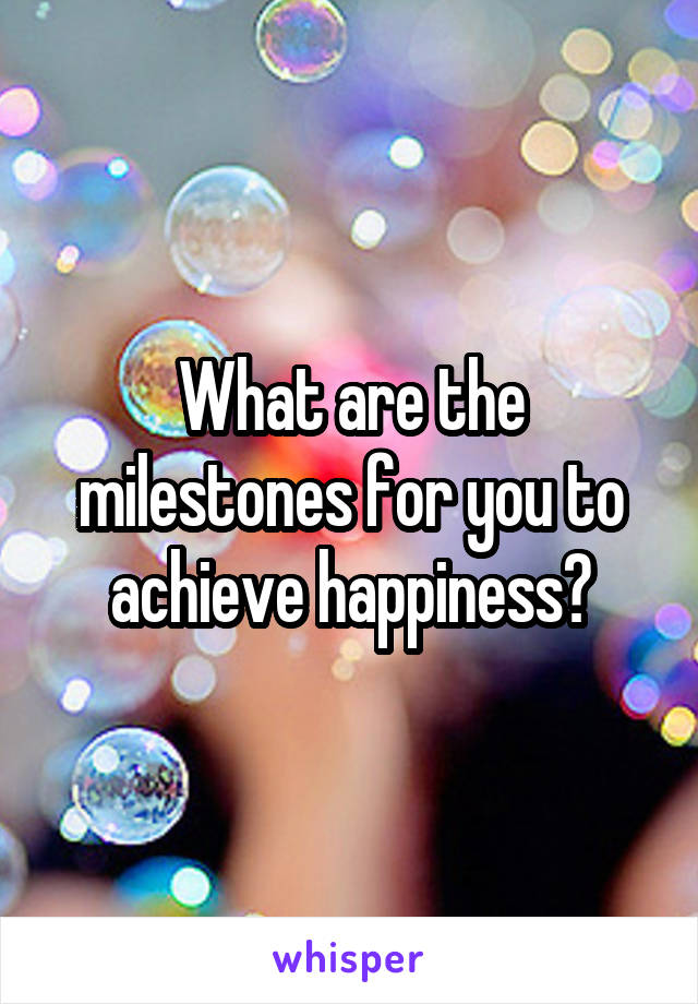 What are the milestones for you to achieve happiness?