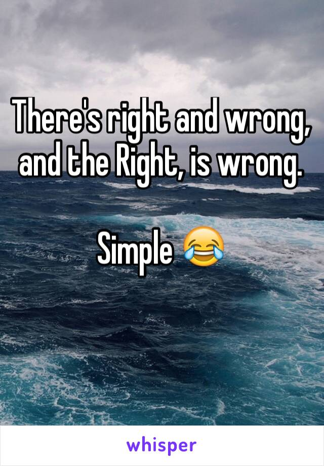 There's right and wrong, and the Right, is wrong.  Simple 😂