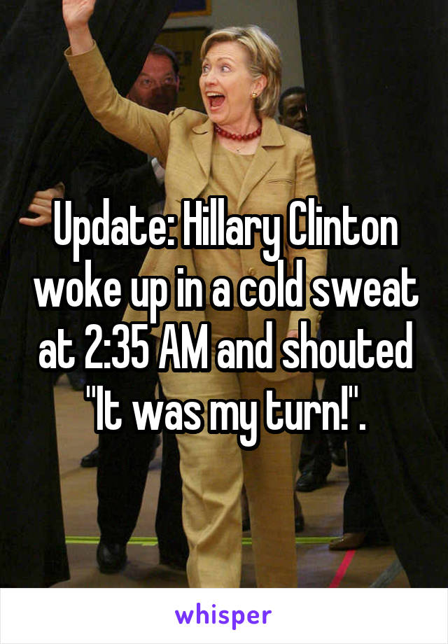 """Update: Hillary Clinton woke up in a cold sweat at 2:35 AM and shouted """"It was my turn!""""."""