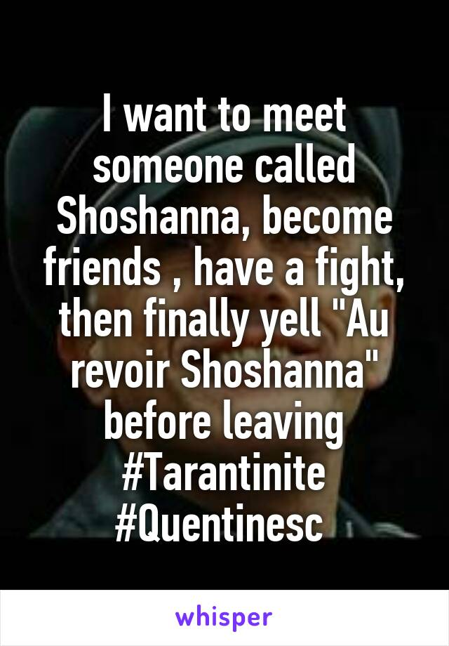 """I want to meet someone called Shoshanna, become friends , have a fight, then finally yell """"Au revoir Shoshanna"""" before leaving #Tarantinite #Quentinesc"""