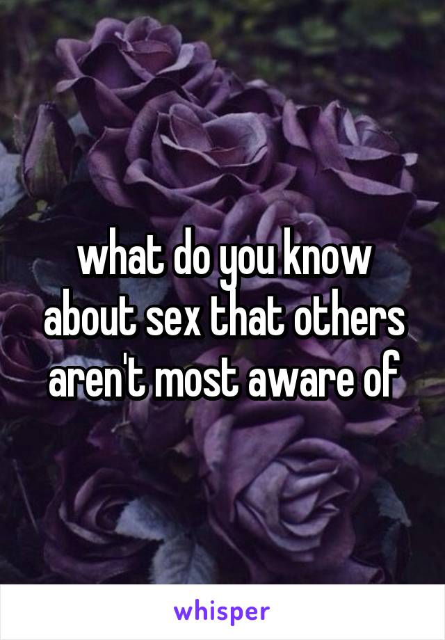 what do you know about sex that others aren't most aware of