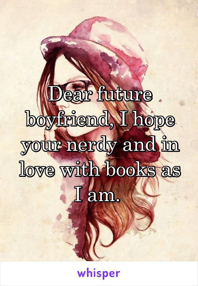 Dear future boyfriend, I hope your nerdy and in love with books as I am.