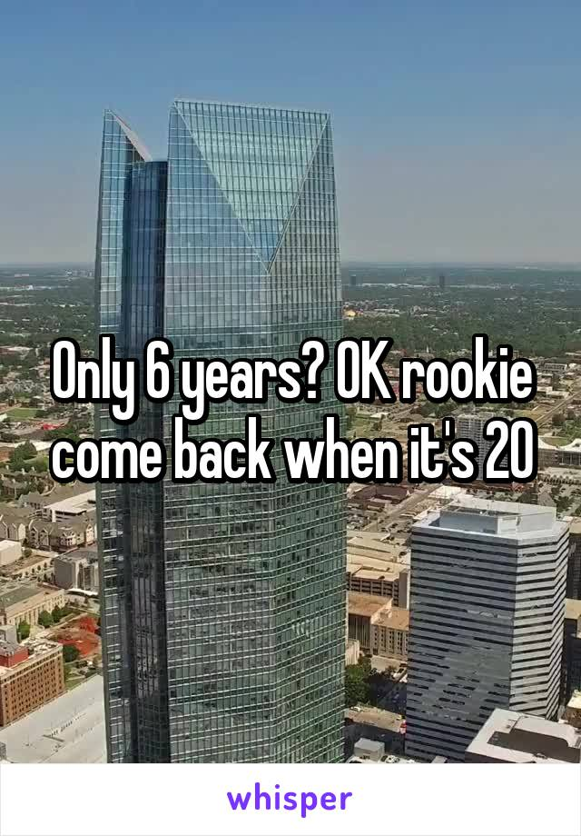 Only 6 years? OK rookie come back when it's 20