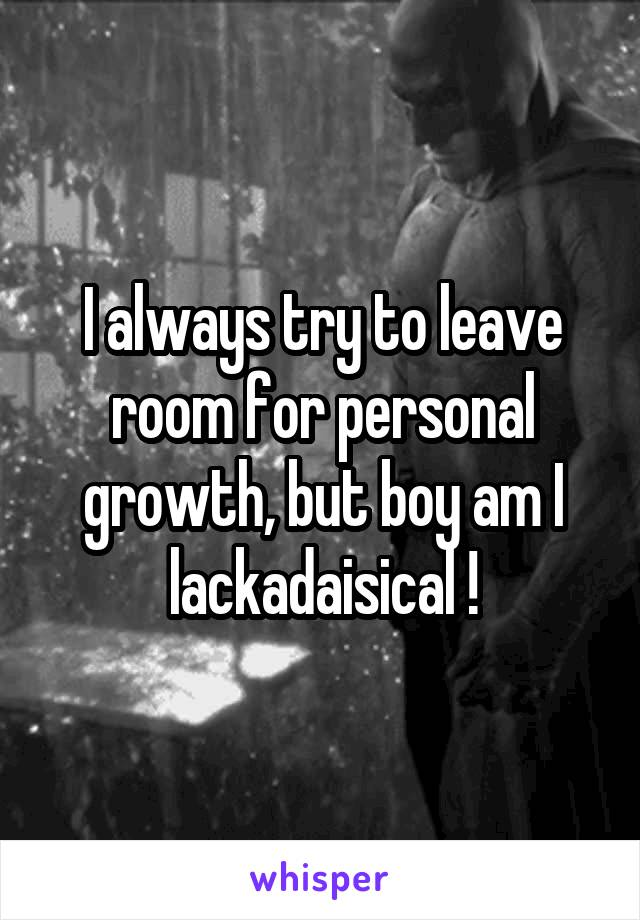 I always try to leave room for personal growth, but boy am I lackadaisical !