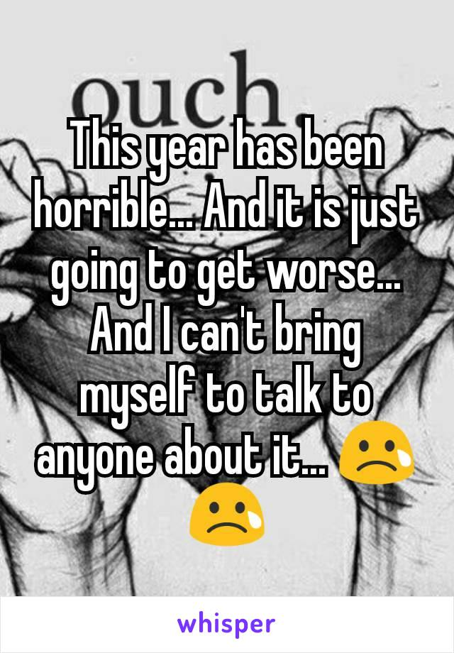 This year has been horrible... And it is just going to get worse... And I can't bring myself to talk to anyone about it... 😢😢