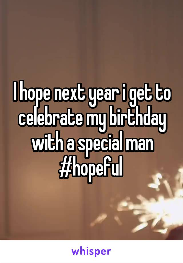 I hope next year i get to celebrate my birthday with a special man #hopeful