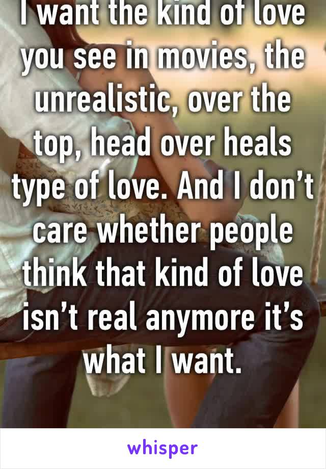 I want the kind of love you see in movies, the unrealistic, over the top, head over heals type of love. And I don't care whether people think that kind of love isn't real anymore it's what I want.