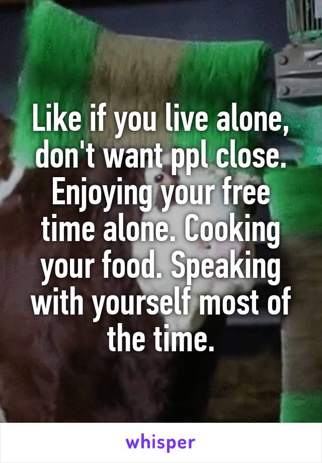Like if you live alone, don't want ppl close. Enjoying your free time alone. Cooking your food. Speaking with yourself most of the time.