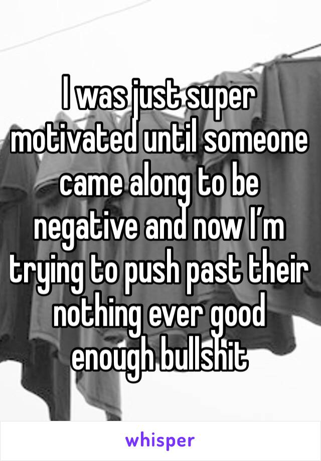 I was just super motivated until someone came along to be negative and now I'm trying to push past their nothing ever good enough bullshit