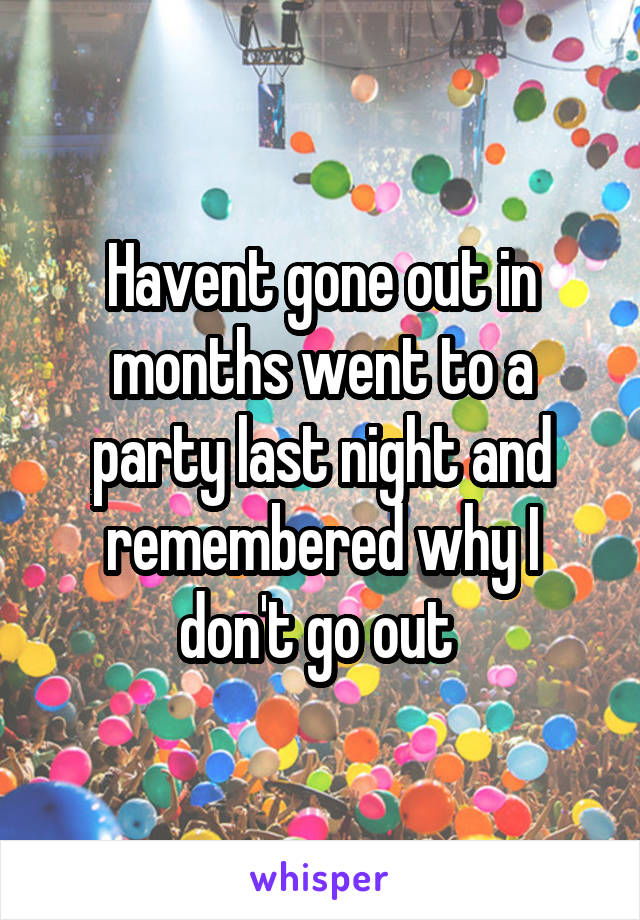 Havent gone out in months went to a party last night and remembered why I don't go out