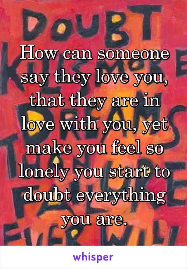 How can someone say they love you, that they are in love with you, yet make you feel so lonely you start to doubt everything you are.