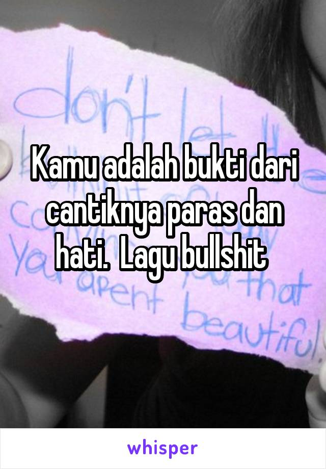 Kamu adalah bukti dari cantiknya paras dan hati.  Lagu bullshit