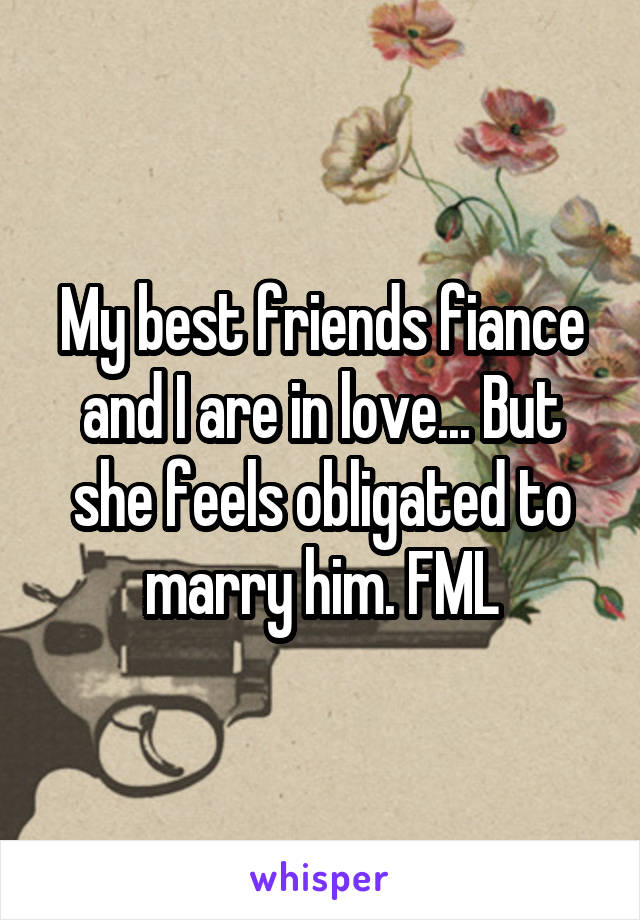 My best friends fiance and I are in love... But she feels obligated to marry him. FML