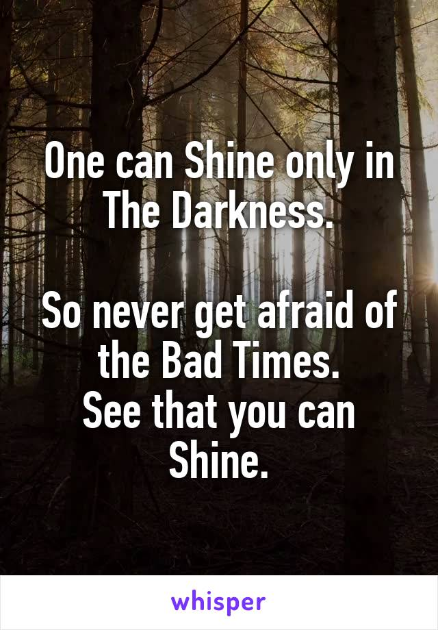 One can Shine only in The Darkness.  So never get afraid of the Bad Times. See that you can Shine.