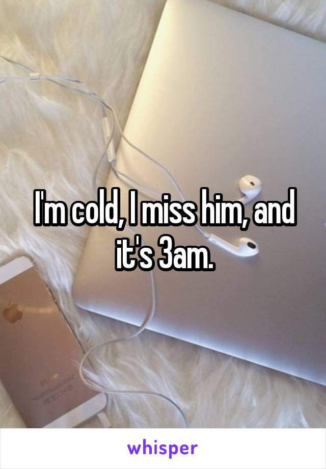 I'm cold, I miss him, and it's 3am.
