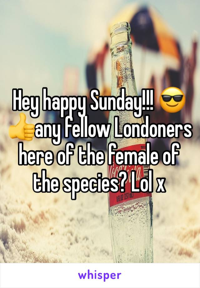 Hey happy Sunday!!! 😎👍any fellow Londoners here of the female of the species? Lol x