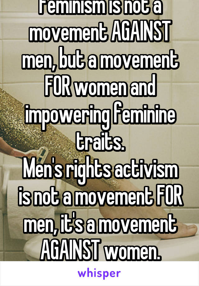 Feminism is not a movement AGAINST men, but a movement FOR women and impowering feminine traits. Men's rights activism is not a movement FOR men, it's a movement AGAINST women. That's the difference.