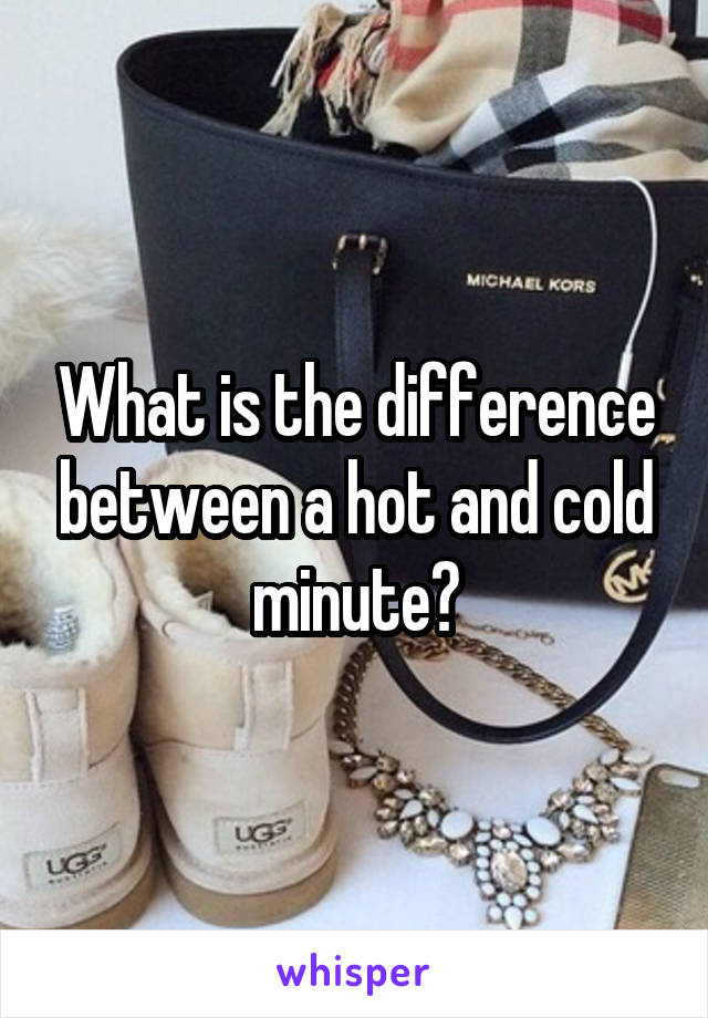 What is the difference between a hot and cold minute?