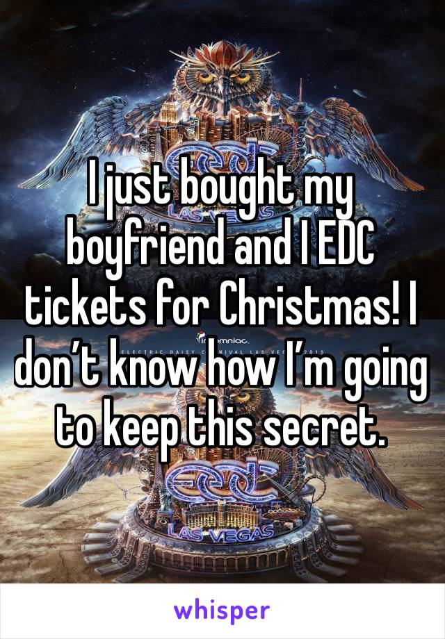 I just bought my boyfriend and I EDC tickets for Christmas! I don't know how I'm going to keep this secret.