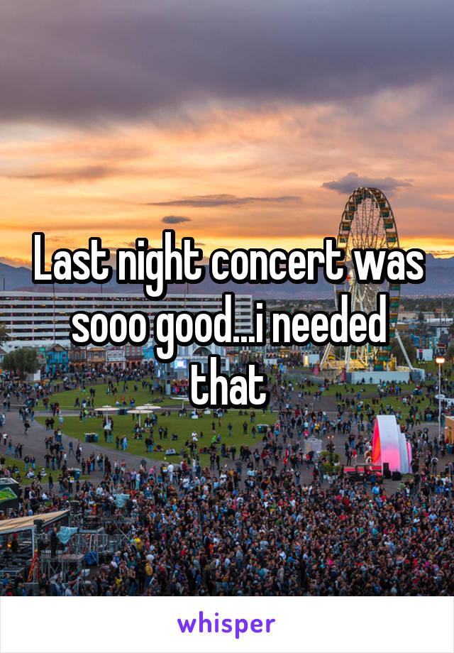 Last night concert was sooo good...i needed that