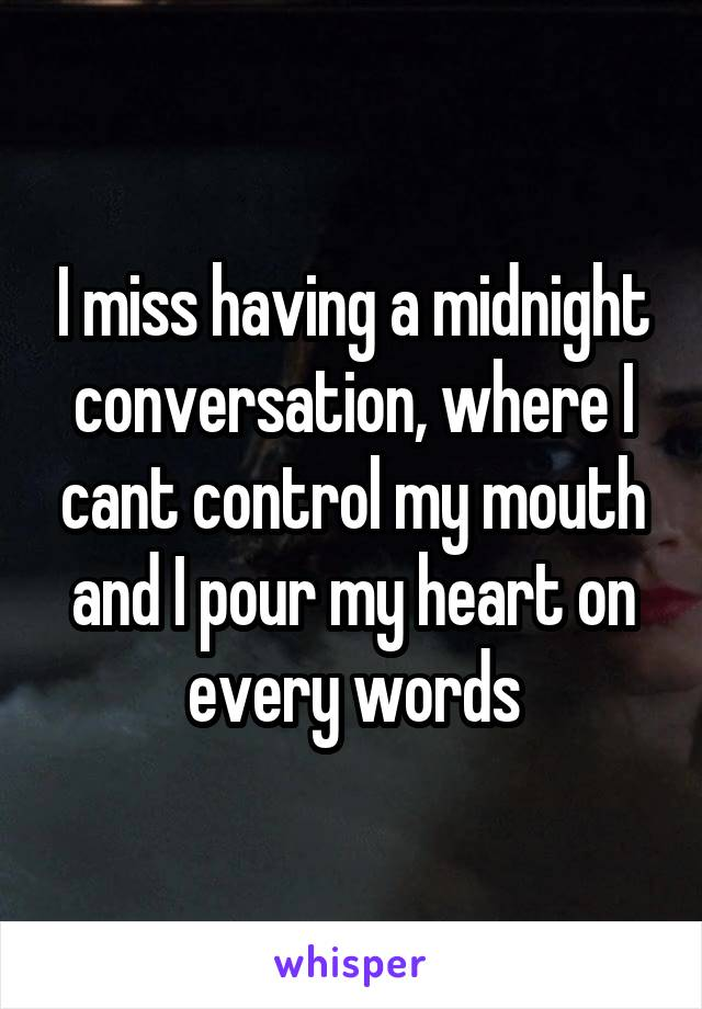 I miss having a midnight conversation, where I cant control my mouth and I pour my heart on every words