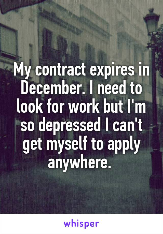 My contract expires in December. I need to look for work but I'm so depressed I can't get myself to apply anywhere.