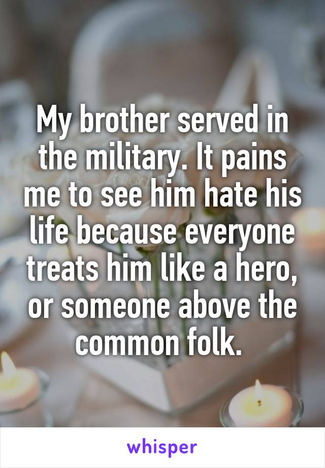 My brother served in the military. It pains me to see him hate his life because everyone treats him like a hero, or someone above the common folk.