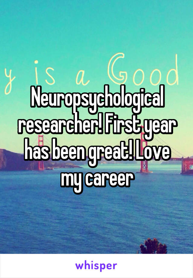 Neuropsychological researcher! First year has been great! Love my career