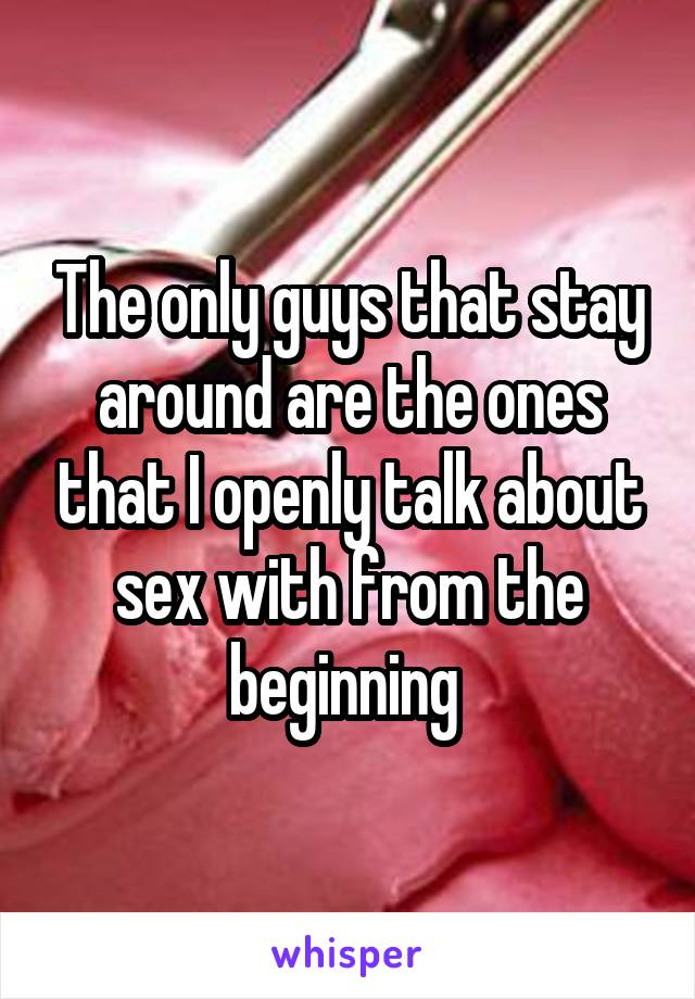 The only guys that stay around are the ones that I openly talk about sex with from the beginning