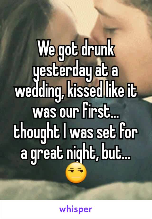 We got drunk yesterday at a wedding, kissed like it was our first... thought I was set for a great night, but... 😒