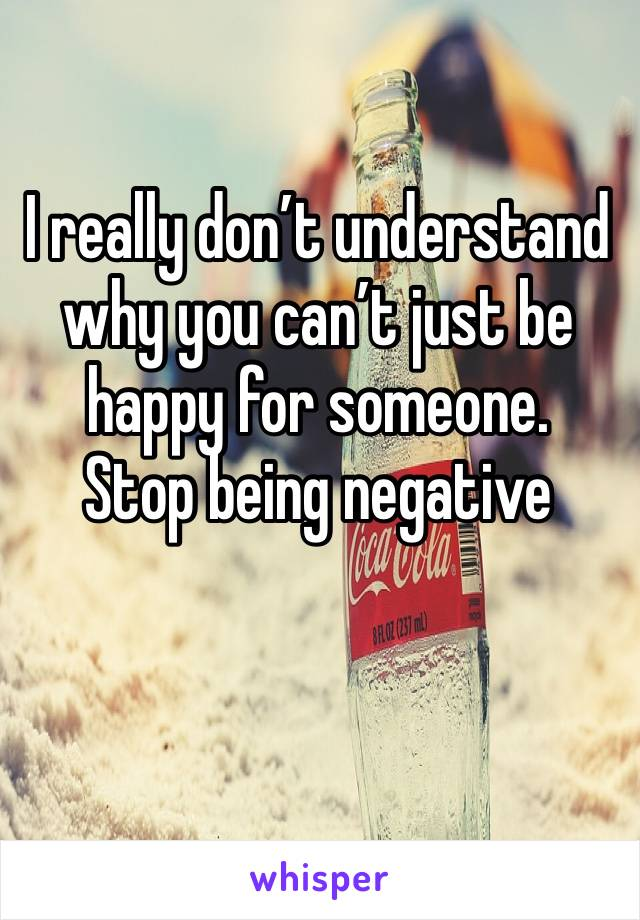 I really don't understand why you can't just be happy for someone. Stop being negative