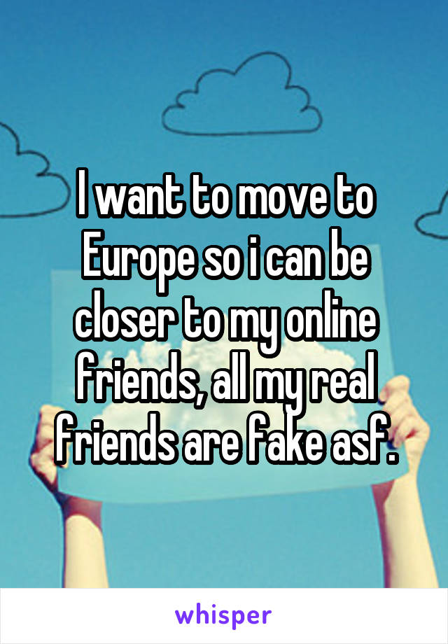 I want to move to Europe so i can be closer to my online friends, all my real friends are fake asf.