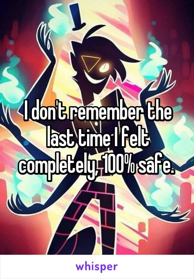 I don't remember the last time I felt completely, 100% safe.